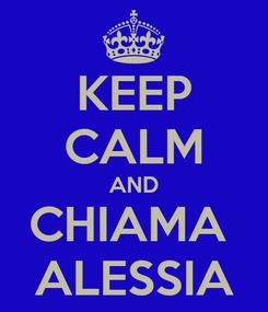 Poster: KEEP CALM AND CHIAMA  ALESSIA