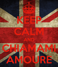 Poster: KEEP CALM AND CHIAMAMI AMOURE