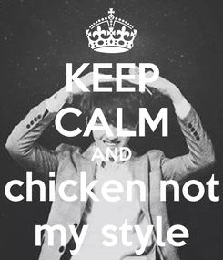 Poster: KEEP CALM AND chicken not my style