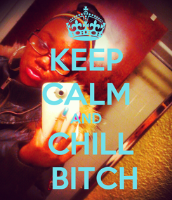Poster: KEEP CALM AND   CHILL    BITCH