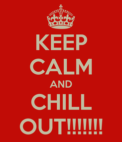 Poster: KEEP CALM AND CHILL OUT!!!!!!!