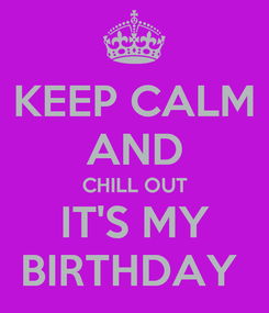Poster: KEEP CALM AND  CHILL OUT  IT'S MY BIRTHDAY