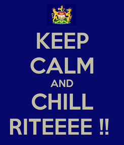 Poster: KEEP CALM AND CHILL RITEEEE !!