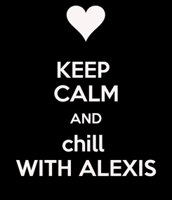 Poster: KEEP  CALM AND chill  WITH ALEXIS