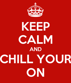 Poster: KEEP CALM AND CHILL YOUR ON