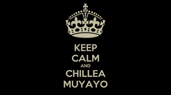 Poster: KEEP CALM AND CHILLEA MUYAYO