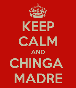 Poster: KEEP CALM AND CHINGA  MADRE