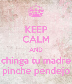 Poster: KEEP CALM AND chinga tu madre pinche pendejo