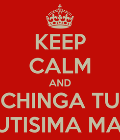 Poster: KEEP CALM AND CHINGA TU REPUTISIMA MADRE