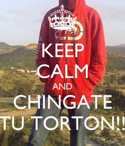 Poster: KEEP CALM AND CHINGATE TU TORTON!!