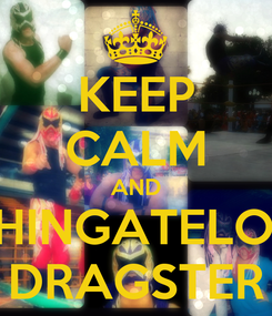 Poster: KEEP CALM AND CHINGATELOS  DRAGSTER