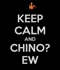 Poster: KEEP CALM AND CHINO? EW