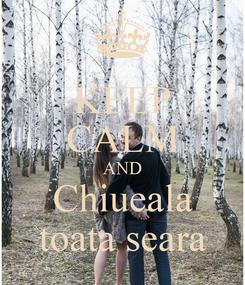 Poster: KEEP CALM AND Chiueala toata seara
