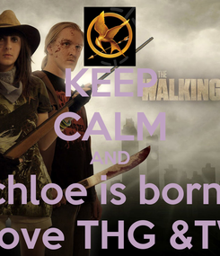 Poster: KEEP CALM AND chloe is born  to love THG &TWD