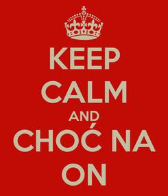 Poster: KEEP CALM AND CHOĆ NA ON