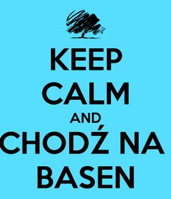 Poster: KEEP CALM AND CHODŹ NA  BASEN