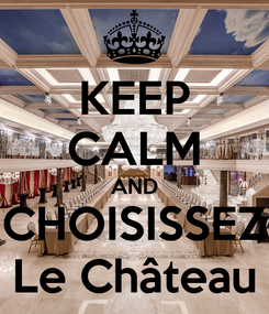 Poster: KEEP CALM AND CHOISISSEZ Le Château