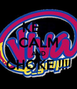 Poster: KEEP CALM AND CHOKE !!!!