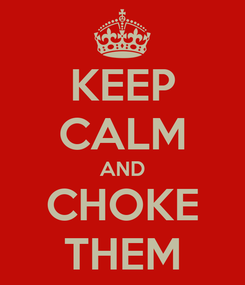 Poster: KEEP CALM AND CHOKE THEM