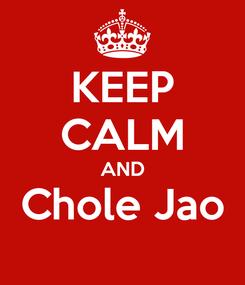Poster: KEEP CALM AND Chole Jao