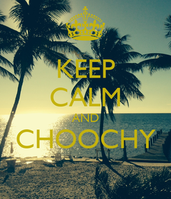 Poster: KEEP CALM AND CHOOCHY