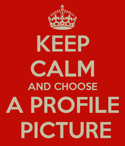 Poster: KEEP CALM AND CHOOSE A PROFILE  PICTURE