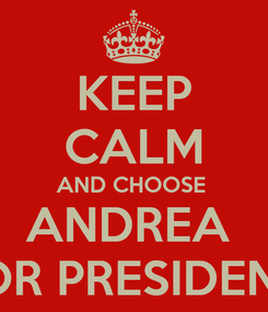 Poster: KEEP CALM AND CHOOSE  ANDREA  FOR PRESIDENT
