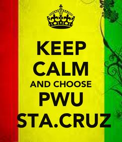 Poster: KEEP CALM AND CHOOSE PWU  STA.CRUZ