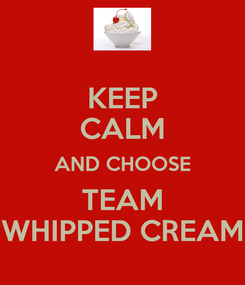 Poster: KEEP CALM AND CHOOSE TEAM WHIPPED CREAM