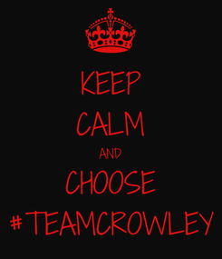 Poster: KEEP CALM AND CHOOSE #TEAMCROWLEY