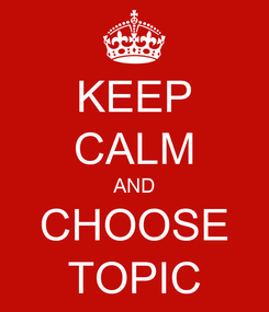 Poster: KEEP CALM AND CHOOSE TOPIC