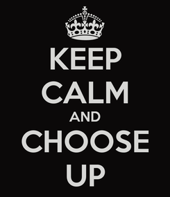 Poster: KEEP CALM AND CHOOSE UP