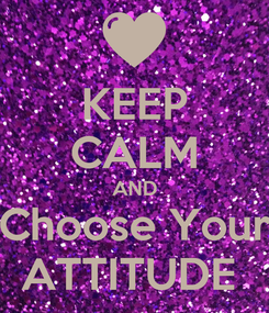 Poster: KEEP CALM AND Choose Your ATTITUDE