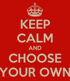 Poster: KEEP CALM AND CHOOSE YOUR OWN