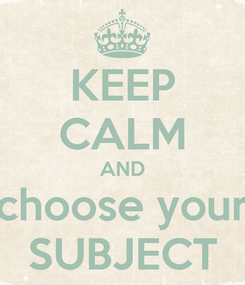 Poster: KEEP CALM AND choose your SUBJECT