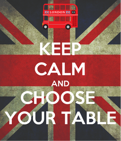 Poster: KEEP CALM AND CHOOSE  YOUR TABLE
