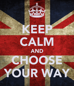 Poster: KEEP CALM AND CHOOSE YOUR WAY