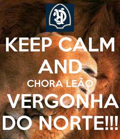 Poster: KEEP CALM AND CHORA LEÃO  VERGONHA DO NORTE!!!