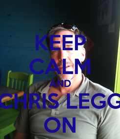 Poster: KEEP CALM AND CHRIS LEGG ON