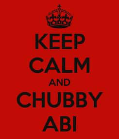 Poster: KEEP CALM AND CHUBBY ABI