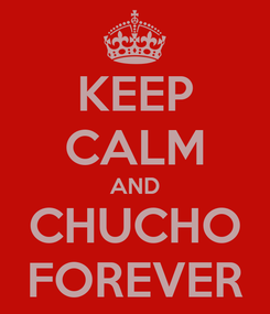 Poster: KEEP CALM AND CHUCHO FOREVER