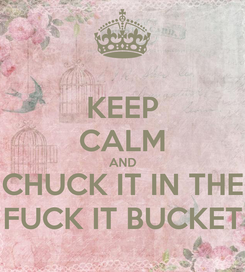 Poster: KEEP CALM AND CHUCK IT IN THE FUCK IT BUCKET