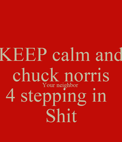 Poster: KEEP calm and chuck norris Your neighbor  4 stepping in   Shit