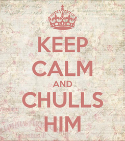 Poster: KEEP CALM AND CHULLS HIM