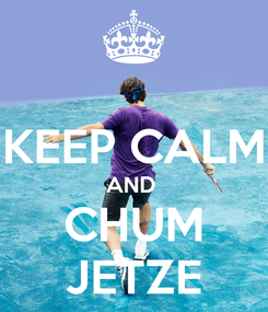 Poster:  KEEP CALM AND  CHUM JETZE
