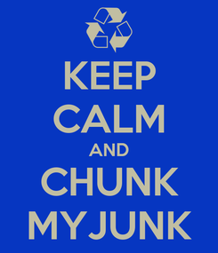 Poster: KEEP CALM AND CHUNK MYJUNK