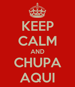 Poster: KEEP CALM AND CHUPA AQUI