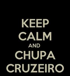 Poster: KEEP CALM AND  CHUPA CRUZEIRO