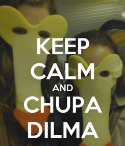 Poster: KEEP CALM AND CHUPA DILMA