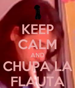 Poster: KEEP CALM AND CHUPA LA FLAUTA